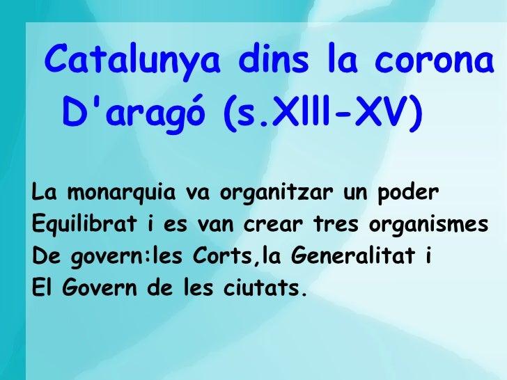 Catalunya dins la corona  Daragó (s.Xlll-XV)La monarquia va organitzar un poderEquilibrat i es van crear tres organismesDe...