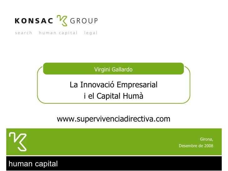 Girona, Desembre de 2008 Virgini Gallardo La Innovació Empresarial i el Capital Humà www.supervivenciadirectiva.com