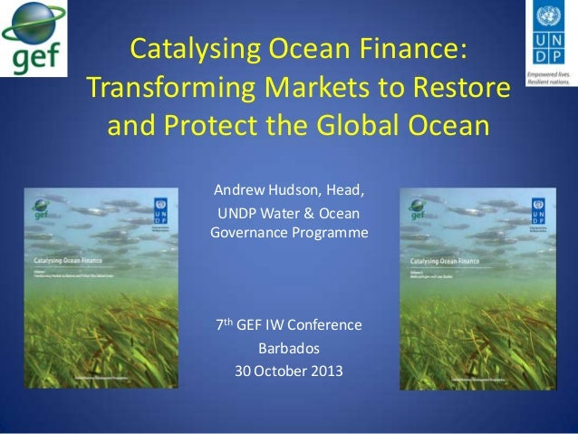 Catalysing Ocean Finance: Transforming Markets to Restore and Protect the Global Ocean Andrew Hudson, Head, UNDP Water & O...
