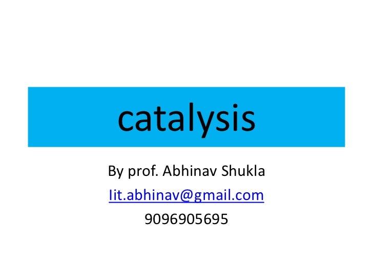 catalysisBy prof. Abhinav ShuklaIit.abhinav@gmail.com      9096905695