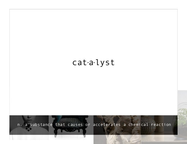 catalystn. a substance that causes or accelerates a chemical reaction