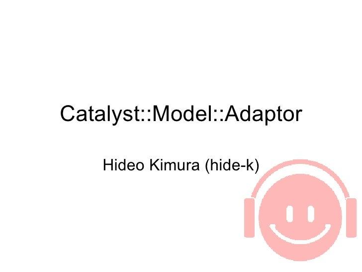 Catalyst::Model::Adaptor      Hideo Kimura (hide-k)