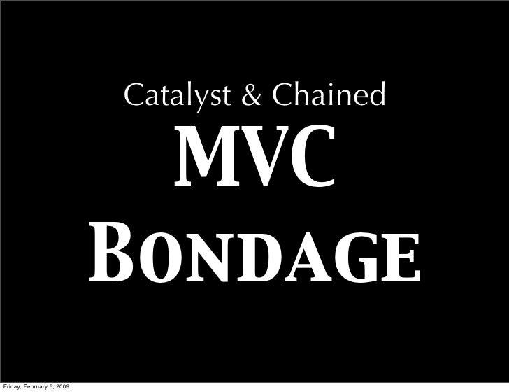 Catalyst & Chained                               MVC                            Bondage Friday, February 6, 2009