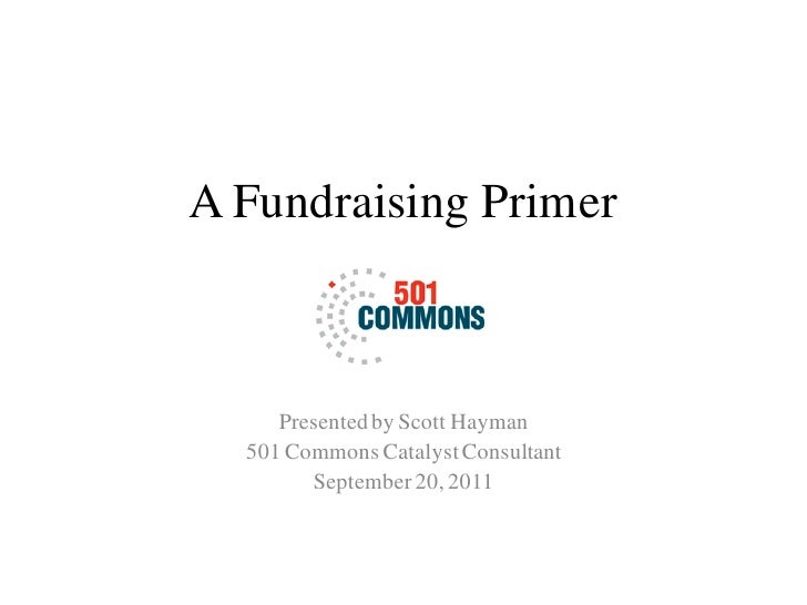 A Fundraising Primer     Presented by Scott Hayman  501 Commons Catalyst Consultant        September 20, 2011