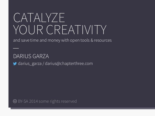 CATALYZE YOUR CREATIVITY and save time and money with open tools & resources DARIUS GARZA BY-SA 2014 some rights reserved ...