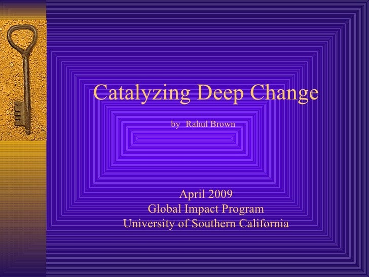 Catalyzing Deep Change by   Rahul Brown   April 2009 Global Impact Program University of Southern California