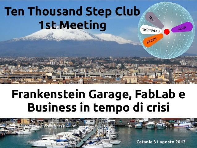 Ten Thousand Step Club 1st Meeting  Frankenstein Garage, FabLab e Business in tempo di crisi Catania 31 agosto 2013
