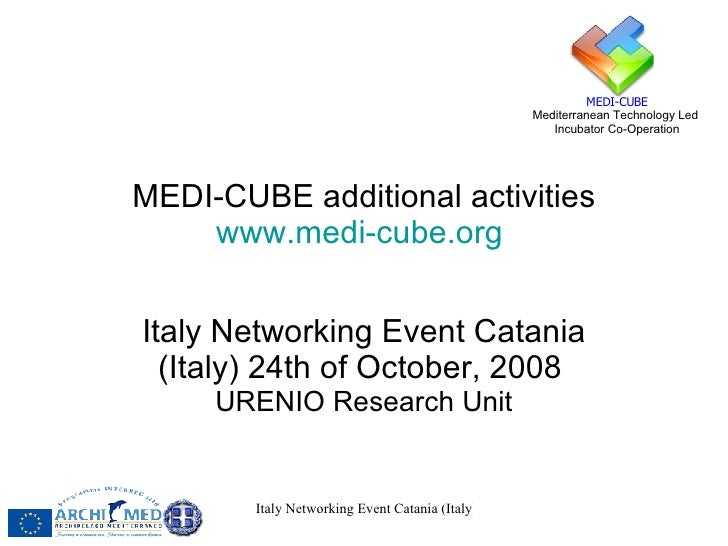 MEDI-CUBE additional activities www.medi-cube.org   Italy Networking Event Catania (Italy) 24th of October, 2008   URENIO ...