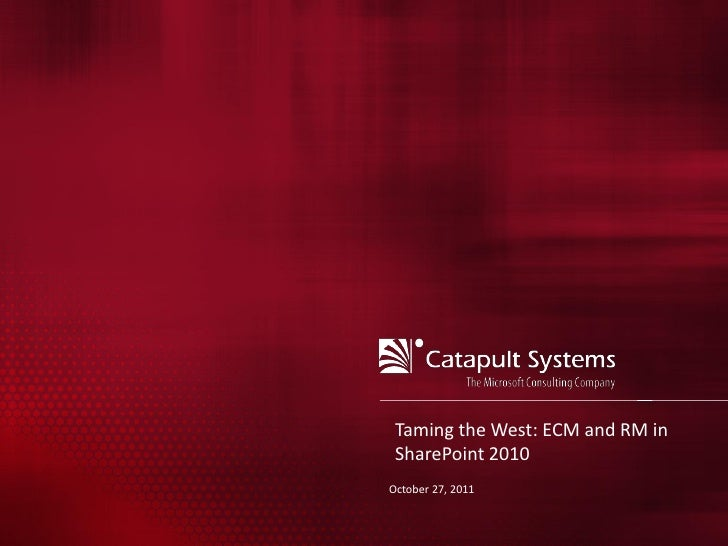 Taming the West: ECM and RM in SharePoint 2010October 27, 2011