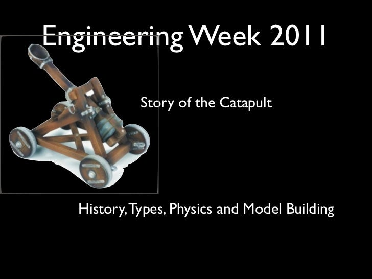 Engineering Week 2011            Story of the Catapult  History, Types, Physics and Model Building