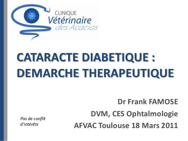 CATARACTE DIABETIQUE :DEMARCHE THERAPEUTIQUE                            Dr Frank FAMOSEPas de conflit                     ...