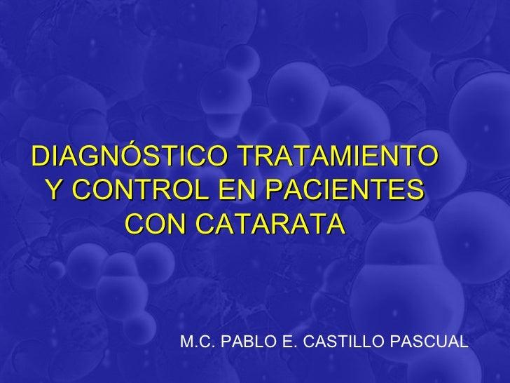 DIAGNÓSTICO TRATAMIENTO Y CONTROL EN PACIENTES      CON CATARATA        M.C. PABLO E. CASTILLO PASCUAL