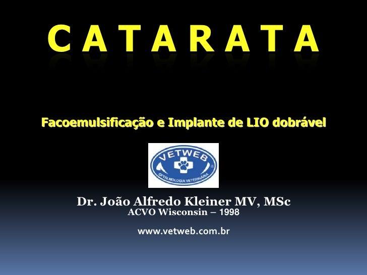 CATARATA<br />Facoemulsificação e Implante de LIO dobrável<br />Dr. João Alfredo Kleiner MV, MSc<br />ACVO Wisconsin – 199...