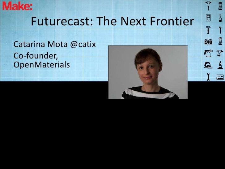 Futurecast: The Next FrontierCatarina Mota @catixCo-founder,OpenMaterials