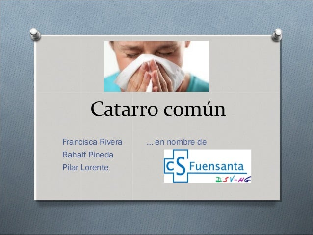 Catarro común Francisca Rivera … en nombre de Rahalf Pineda Pilar Lorente