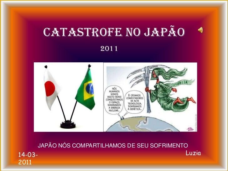CATASTROFE NO JAPÃO<br />2011<br />JAPÃO NÓS COMPARTILHAMOS DE SEU SOFRIMENTO<br />Luzia<br />14-03-2011<br />