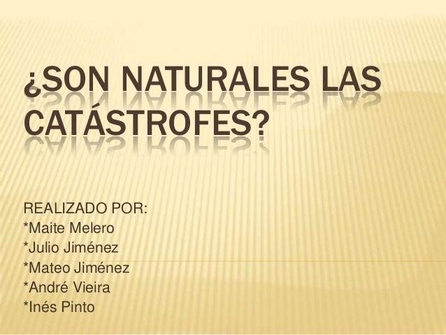 ¿SON NATURALES LASCATÁSTROFES?REALIZADO POR:*Maite Melero*Julio Jiménez*Mateo Jiménez*André Vieira*Inés Pinto