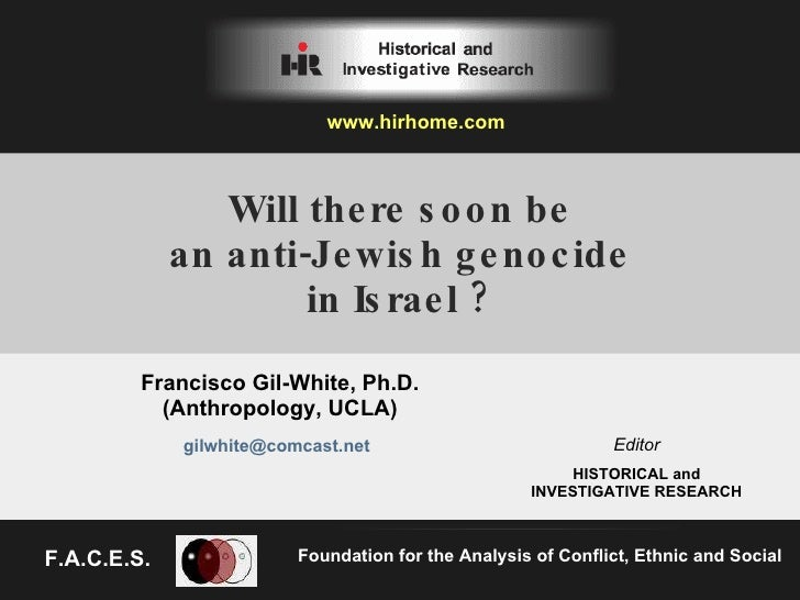 Will there soon be an anti-Jewish genocide in Israel ? Francisco Gil-White, Ph.D. (Anthropology, UCLA) Foundation for the ...