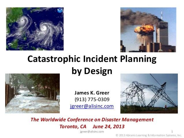 Catastrophic Incident Planning by Design James K. Greer (913) 775-0309 jgreer@alisinc.com The Worldwide Conference on Disa...