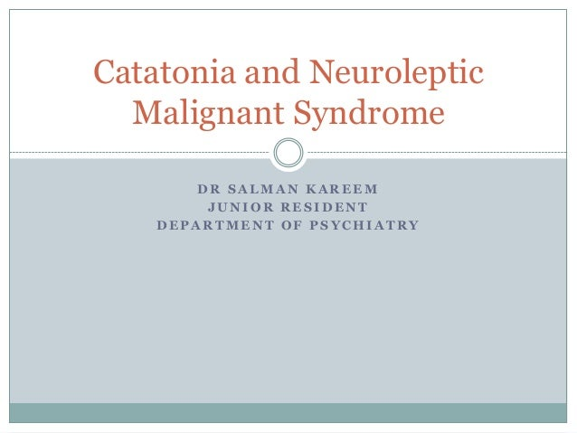 D R S A L M A N K A R E E M J U N I O R R E S I D E N T D E P A R T M E N T O F P S Y C H I A T R Y Catatonia and Neurolep...