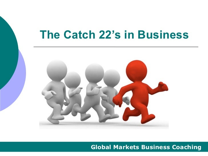 The Catch 22's in Business        Global Markets Business Coaching