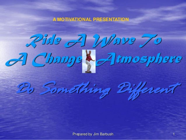 Prepared by Jim Barbush 1 Ride A Wave To A Changed Atmosphere Do Something Different A MOTIVATIONAL PRESENTATION
