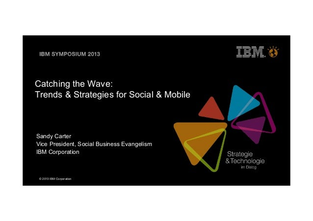 © 2013 IBM CorporationCatching the Wave:Trends & Strategies for Social & MobileSandy CarterVice President, Social Business...