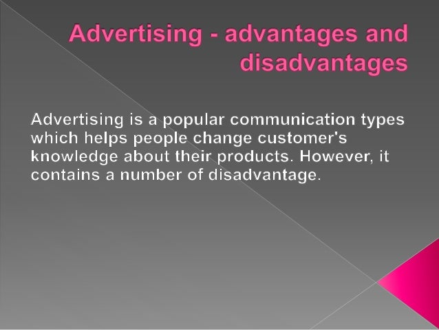 advantage and disadvantage of advertising Fake clicks: facebook advertising has a little problem when you run an ad, people operating fake profiles will click on the ad and like your page simply to make.