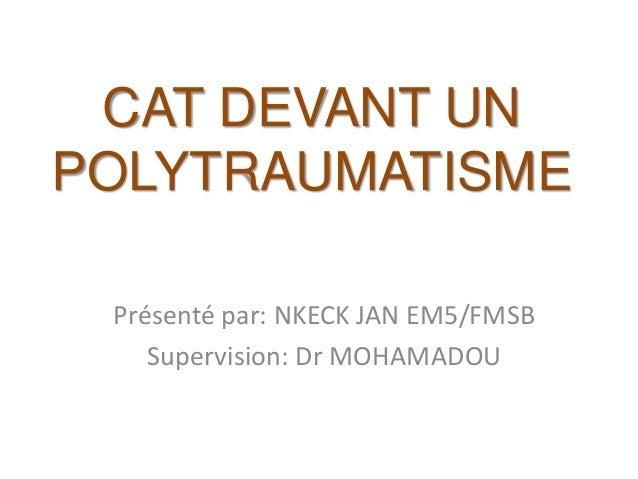 CAT DEVANT UN POLYTRAUMATISME Présenté par: NKECK JAN EM5/FMSB Supervision: Dr MOHAMADOU