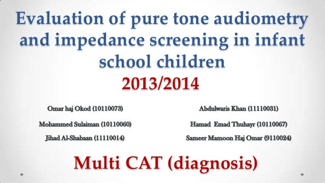 Evaluation of pure tone audiometry and impedance screening in infant school children 2013/2014 Omar haj Okod (10110073)  A...