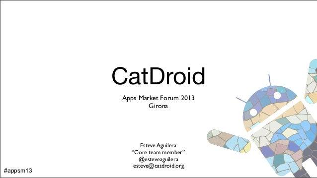 """CatDroid Apps Market Forum 2013 Girona Esteve Aguilera """"Core team member"""" @esteveaguilera esteve@catdroid.org #appsm13"""
