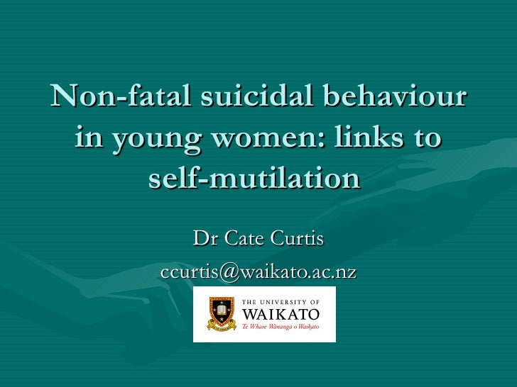 Non-fatal suicidal behaviour in young women: links to      self-mutilation          Dr Cate Curtis       ccurtis@waikato.a...