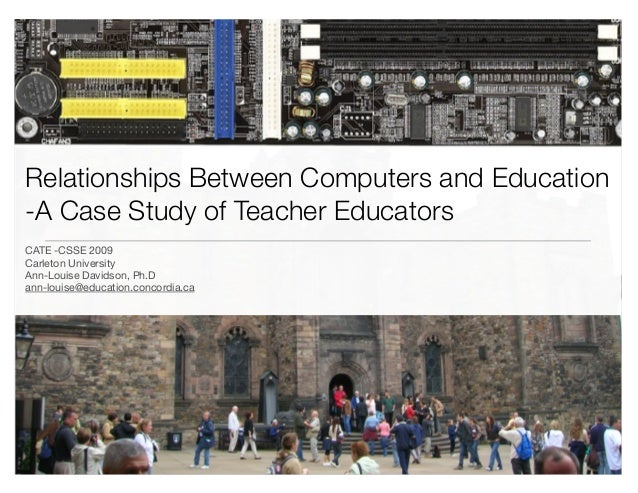 Relationships Between Computers and Education -A Case Study of Teacher Educators CATE -CSSE 2009 Carleton University Ann-L...