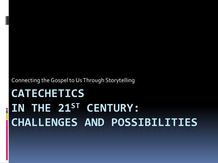Connecting the Gospel to Us Through Storytelling  CATECHETICS IN THE 21ST CENTURY: CHALLENGES AND POSSIBILITIES