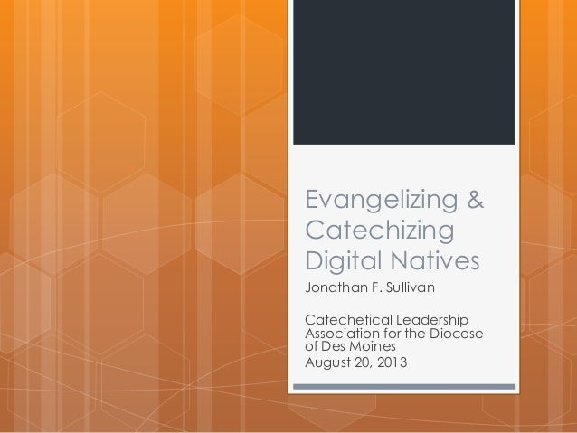 Evangelizing & Catechizing Digital Natives Jonathan F. Sullivan Catechetical Leadership Association for the Diocese of Des...