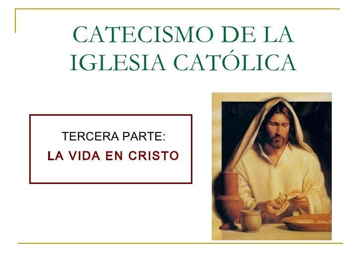 CATECISMO DE LA IGLESIA CATÓLICA TERCERA PARTE: LA VIDA EN CRISTO