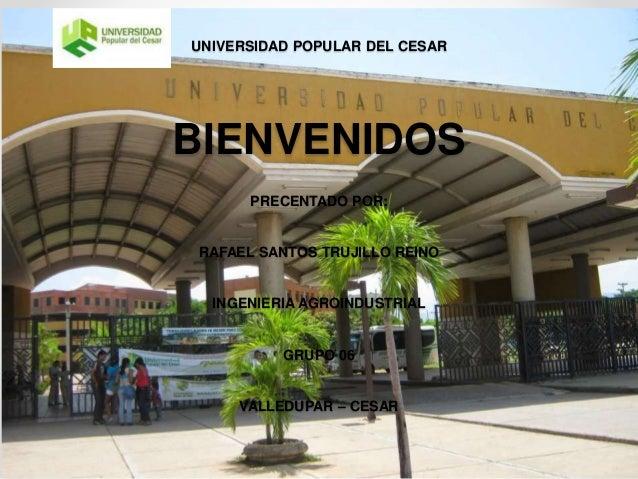 UNIVERSIDAD POPULAR DEL CESAR BIENVENIDOS PRECENTADO POR: RAFAEL SANTOS TRUJILLO REINO INGENIERIA AGROINDUSTRIAL GRUPO 06 ...
