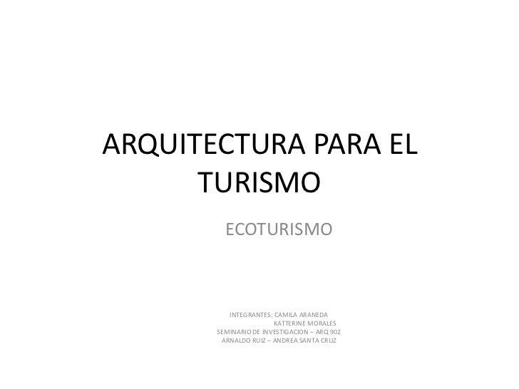 ARQUITECTURA PARA EL       TURISMO          ECOTURISMO              INTEGRANTES: CAMILA ARANEDA                        KAT...