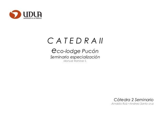 C A T E D R A II eco-lodge Pucón Seminario especialización Manuel Ramírez S. Cátedra 2 Seminario Arnaldo Ruiz +Andrea Sant...