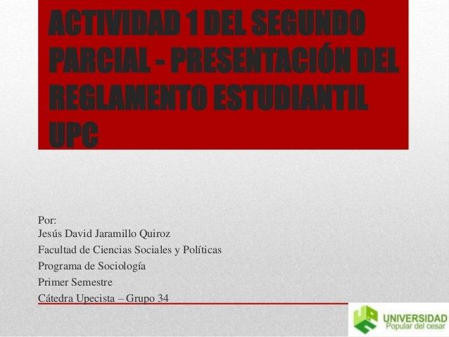 ACTIVIDAD 1 DEL SEGUNDO  PARCIAL - PRESENTACIÓN DEL  REGLAMENTO ESTUDIANTIL  UPC  Por:  Jesús David Jaramillo Quiroz  Facu...