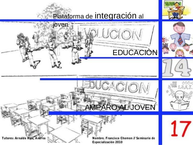 EDUCACIÒN AMPARO AL JOVEN Plataforma de integración al joven Nombre. Francisco Chomon // Seminario de Especialización 2010...