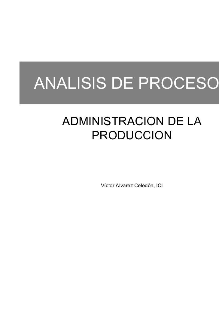 ANALISIS DE PROCESOS  ADMINISTRACION DE LA      PRODUCCION       Víctor Alvarez Celedón, ICI   1