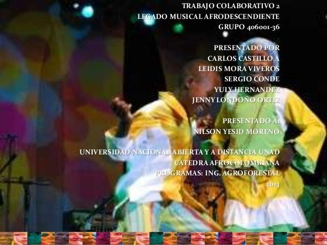 TRABAJO COLABORATIVO 2LEGADO MUSICAL AFRODESCENDIENTEGRUPO 406001-36PRESENTADO PORCARLOS CASTILLO ALEIDIS MORA VIVEROSSERG...
