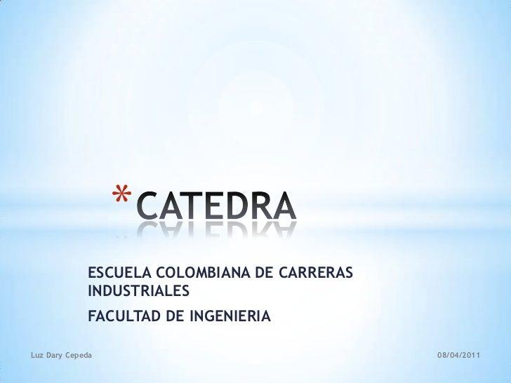 CATEDRA<br />ESCUELA COLOMBIANA DE CARRERAS INDUSTRIALES<br />FACULTAD DE INGENIERIA<br />2011-04-08<br />Luz Dary Cepeda<...
