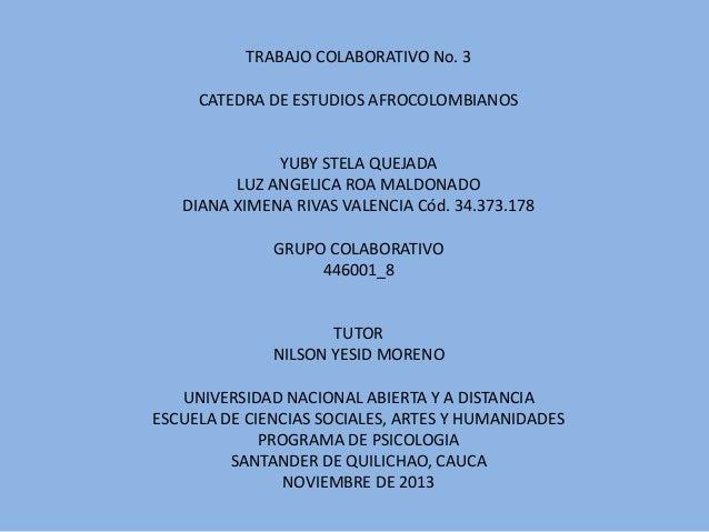 TRABAJO COLABORATIVO No. 3 CATEDRA DE ESTUDIOS AFROCOLOMBIANOS  YUBY STELA QUEJADA LUZ ANGELICA ROA MALDONADO DIANA XIMENA...