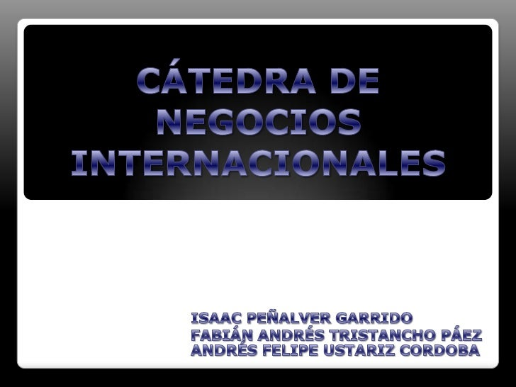 CÁTEDRA DE NEGOCIOS INTERNACIONALES <br />ISAAC PEÑALVER GARRIDO<br />FABIÁN ANDRÉS TRISTANCHO PÁEZ<br />ANDRÉS FELIPE UST...
