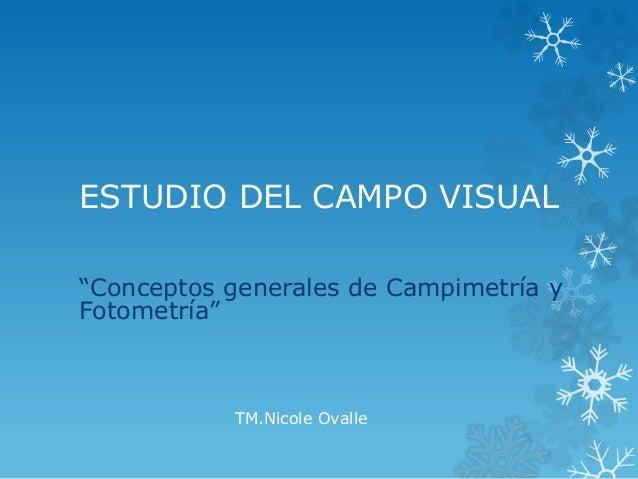 """ESTUDIO DEL CAMPO VISUAL """"Conceptos generales de Campimetría y Fotometría"""" TM.Nicole Ovalle"""