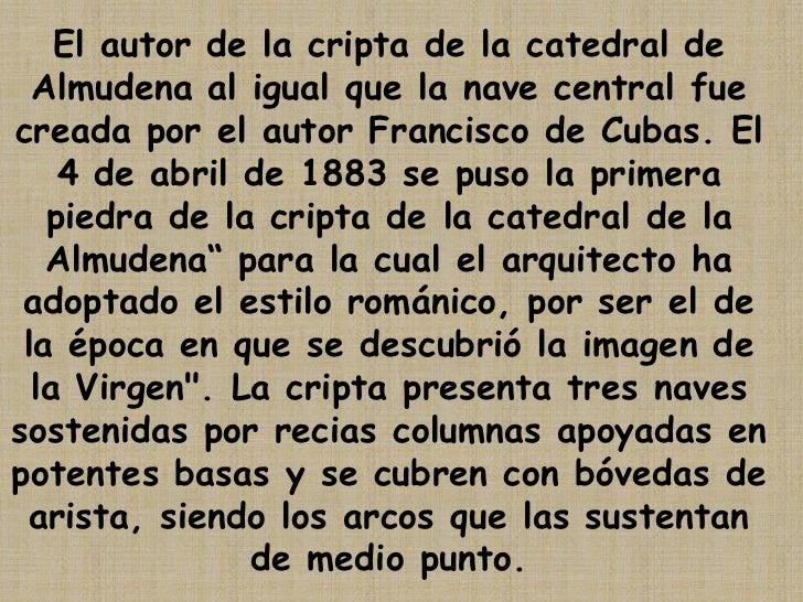 El autor de la cripta de la catedral de Almudena al igual que la nave central fue creada por el autor Francisco de Cubas. ...