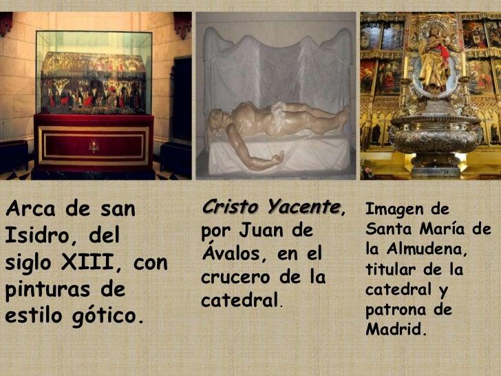 Arca de san Isidro, del siglo XIII, con pinturas de estilo gótico.<br />Cristo Yacente, por Juan de Ávalos, en el crucero ...