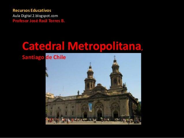 Catedral Metropolitana, Santiago de Chile Recursos Educativos Aula Digital 2.blogspot.com Profesor José Raúl Torres B.
